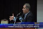 Виктор Бузев е новият - стар главен архитект на община Варна