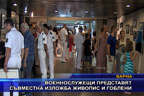 Военнослужещи представят съвместна изложба живопис и гоблени