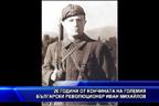 26 години от кончината на големия български революционер Иван Михайлов