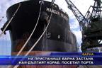 На пристанище Варна застана най-дългият кораб, посетил порта
