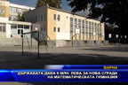 Държавата дава 6 млн. лева за нова сграда на математическата гимназия