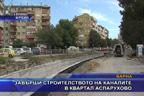 Завърши строителството на каналите в квартал Аспарухово