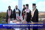 Митрополит Антоний освети 16-метровия кръст в село Бряст