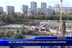 """Ще се забави строителството на зала """"Арена"""" - Бургас"""