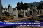 Осъдиха бивш администратор на гробищни паркове за злоупотреба