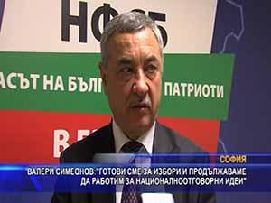 Валери Симеонов: Готови сме за избори и продължаваме да работим за националноотговорни идеи