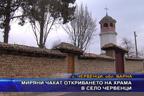Миряни чакат откриването на храма в село Червенци