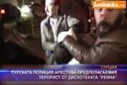 """Турската полиция арестува предполагаемия терорист от дискотеката """"Рейна"""""""