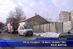 Разследват тежко убийство във Варна