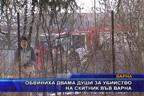 Обвиниха двама души за убийство на скитник във Варна