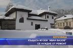 """Къщата музей """"Иван Вазов"""" се нуждае от ремонт"""