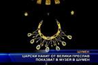 Царски накит от Велики Преслав показват в музея в Шумен