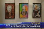 """Детска изложба """"Портрети на велики българи"""" откриха в Търговище"""