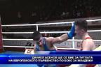 Даниел Асенов ще се бие за титлата на европейското първенство по бокс