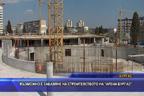 Възможно е забавяне на строителството на Арена Бургас