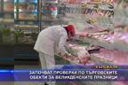 Започват проверки по търговските обекти за Великденските празници