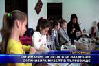 Занимания за деца във ваканция организира музеят в Търговище