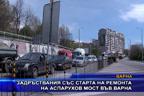 Задръствания със старта на ремонта на Аспарухов мост във Варна