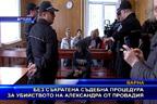 Без съкратена съдебна процедура за убийството на Александра от Провадия