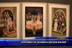 Изложба на доайена Евгени Вълев