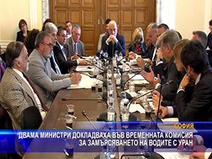 Двама министри докладваха във временната комисия - за замърсяването на водите с уран