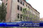 Общинският съвет ще решава съдбата на две закрити училища