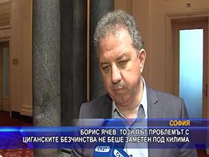 Борис Ячев: Този път проблемът с циганските безчинства не беше заметен