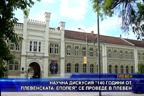 """Научна дискусия """"140 години от Плевенската епопея"""" се проведе в Плевен"""