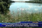 """Лошата поддръжка на язовир """"Каваците"""" доведе до конфликт между рибарите"""