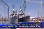 """Основните тренировки на """"Бриз 2017"""" ще са защита на кораби по въздух и вода"""