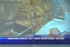 Хванаха близо пет тона нелегален тютюн