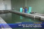 Ще има ли закрит басейн до края на годината?