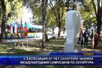 С експозиция от пет скулптури закриха международния симпозиум по скулптура