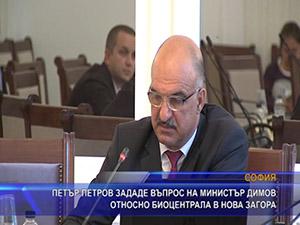 Петър Петров зададе въпрос на министър Димов относно биоцентрала в Нова Загора