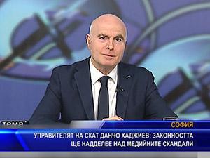 Управителят на СКАТ Данчо Хаджиев: Законността ще надделее над медийните скандали