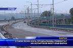 Стана ясно кога продължава ремонтът на Аспарухов мост във Варна