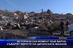 Исторически момент във Варна, събарят ядрото на циганската махала