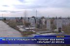 """Местата в гробищен парк """"Тополи"""" във Варна свършват до месец"""