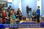 """Представиха резултатите от три проекта в ДГ №40 """"Детски свят"""" във Варна"""