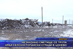 Незаконно сметище се трупа край селскостопански сгради в Цонево