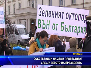 Собственици на земи протестират срещу ветото на президента