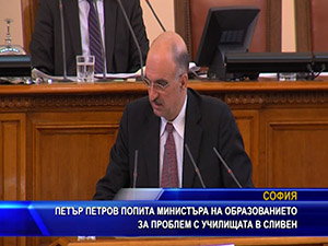 Петър Петров попита министъра на образованието за проблем с училищата в Сливен