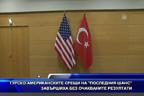 """Турско-американските срещи на """"последния шанс"""" завършиха без очакваните резултати"""