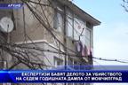 Експертизи бавят делото за убийството на седем годишната Дамла от Момчилград
