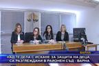 Над 70 дела с искане за защита на деца, са разглеждани в районен съд - Варна