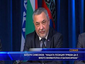 Валери Симеонов: Нашата позиция трябва да е много внимателна и балансирана