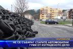 Не се събират старите автомобилни гуми от изграденото депо