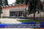 Изложба в Арт център - Плевен на творческия тандем Убавка Тончев и Костика