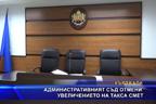 Административният съд отмени увеличението на такса смет