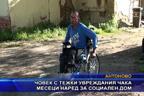Човек с тежки увреждания чака месеци наред за социален дом